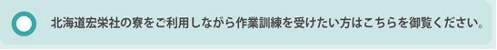北海道宏栄社の寮をご利用しながら作業訓練を受けたい方はこちらを御覧ください。